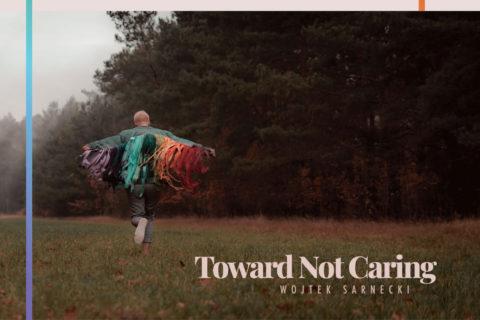 Wojtek Sarnecki: Toward Not Caring